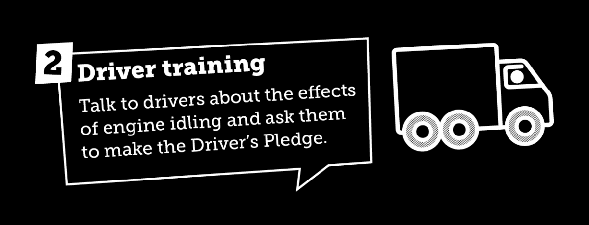 Driver training - talk to drivers about the effects of engine idling and ask them to make the Driver's Pledge